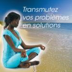 Transmutez vos problèmes en solutions